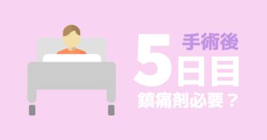【手術後5日目】鎮痛剤はまだ必要か?